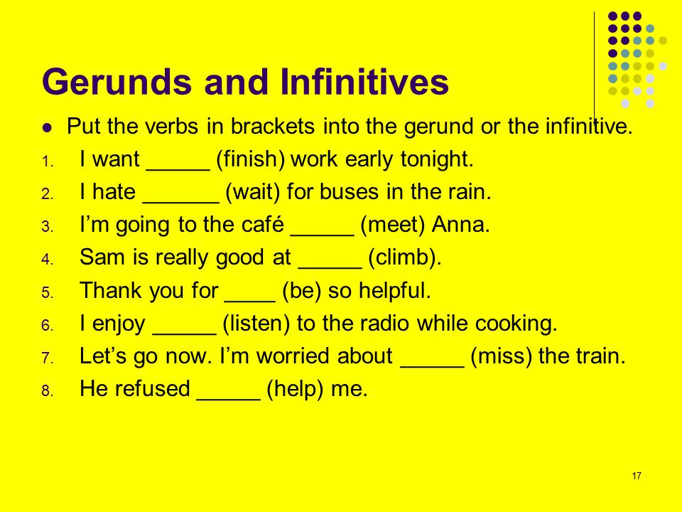 Gerunds and Infinitives Put the verbs in brackets into the gerund or the infinitive. 1. I want _____ (finish) work early tonight. 2. I hate ______ (wa