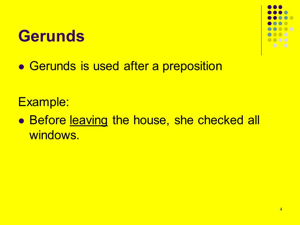 Gerunds Gerunds is used after a preposition Example: Before leaving the house, she checked all windows. 4