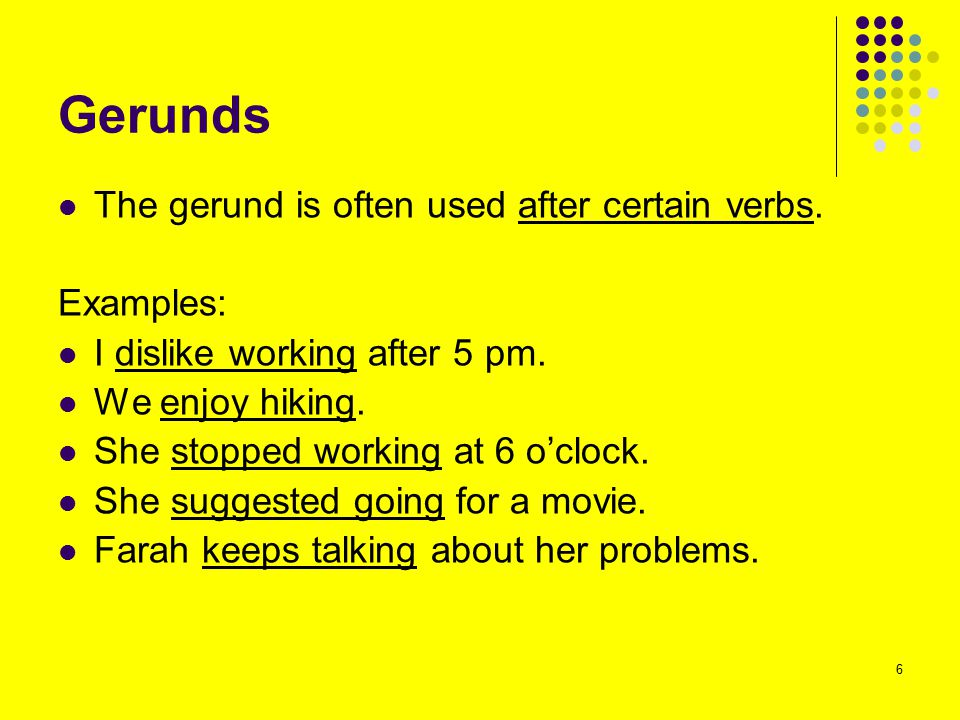 Gerunds The gerund is often used after certain verbs. Examples: I dislike working after 5 pm. We enjoy hiking. She stopped working at 6 o'clock. She s