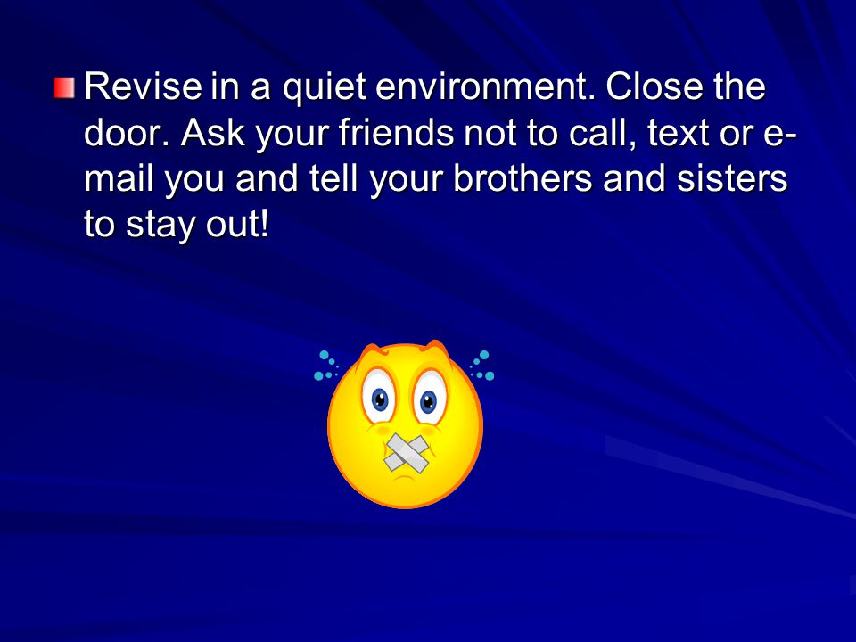 Revise in a quiet environment. Close the door.