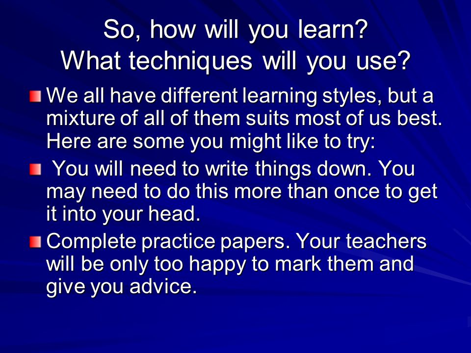 So, how will you learn. What techniques will you use.