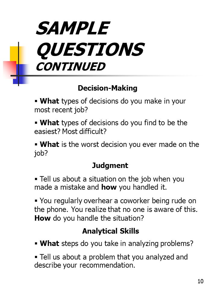 10 SAMPLE QUESTIONS CONTINUED Decision-Making   What types of decisions do you make in your most recent job?   What types of decisions do you find