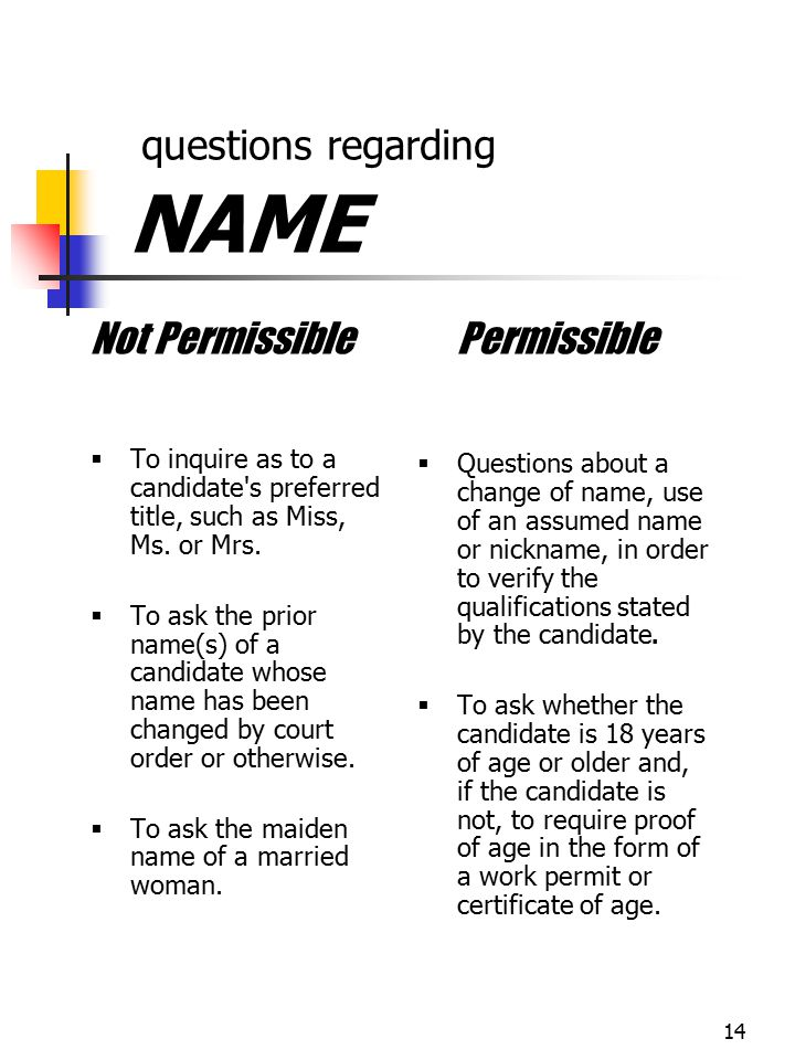14 questions regarding NAME Not Permissible  To inquire as to a candidate's preferred title, such as Miss, Ms. or Mrs.  To ask the prior name(s) of