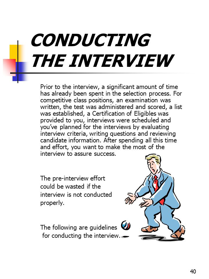 40 CONDUCTING THE INTERVIEW Prior to the interview, a significant amount of time has already been spent in the selection process. For competitive clas