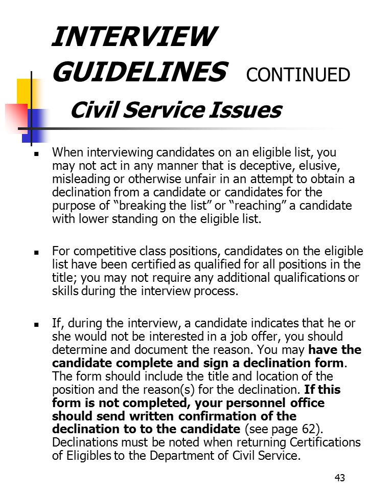 43 INTERVIEW GUIDELINES CONTINUED Civil Service Issues When interviewing candidates on an eligible list, you may not act in any manner that is decepti