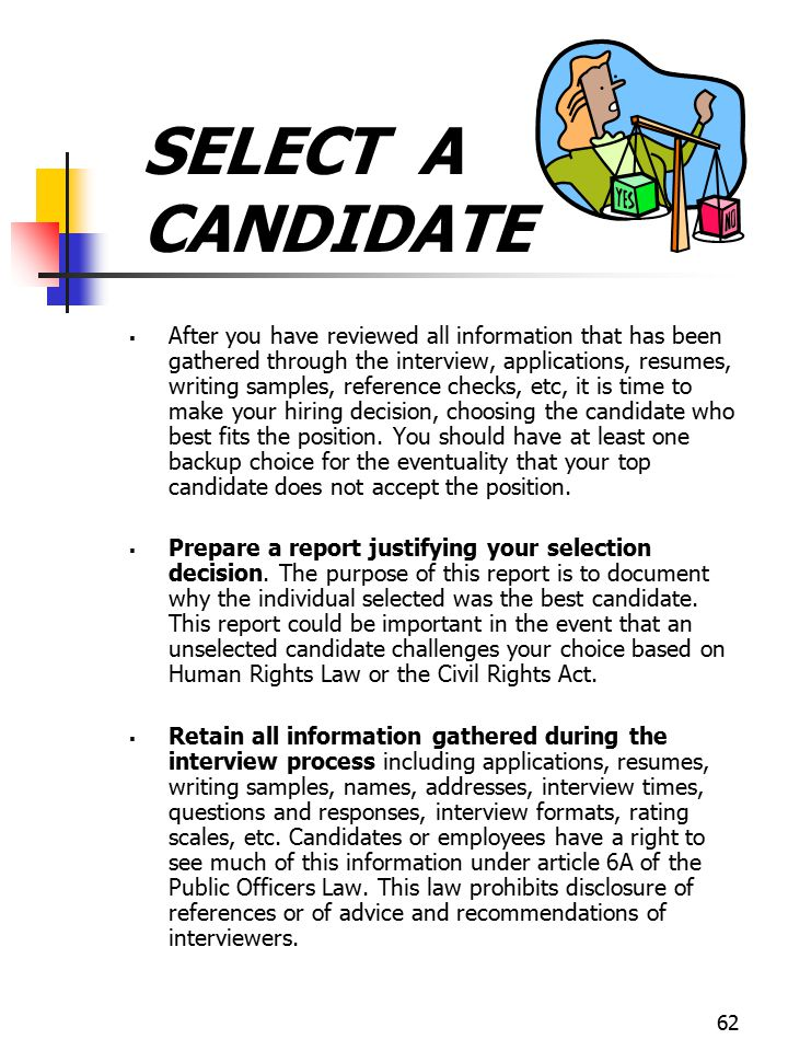 62 SELECT A CANDIDATE  After you have reviewed all information that has been gathered through the interview, applications, resumes, writing samples,