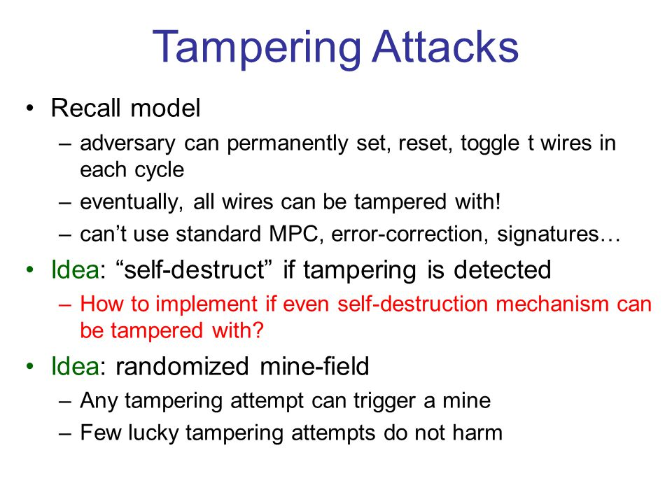 Tampering Attacks Recall model –adversary can permanently set, reset, toggle t wires in each cycle –eventually, all wires can be tampered with! –can't