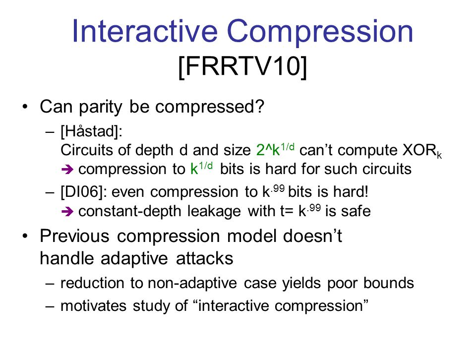 Interactive Compression [FRRTV10] Can parity be compressed? –[Håstad]: Circuits of depth d and size 2^k 1/d can't compute XOR k  compression to k 1/d