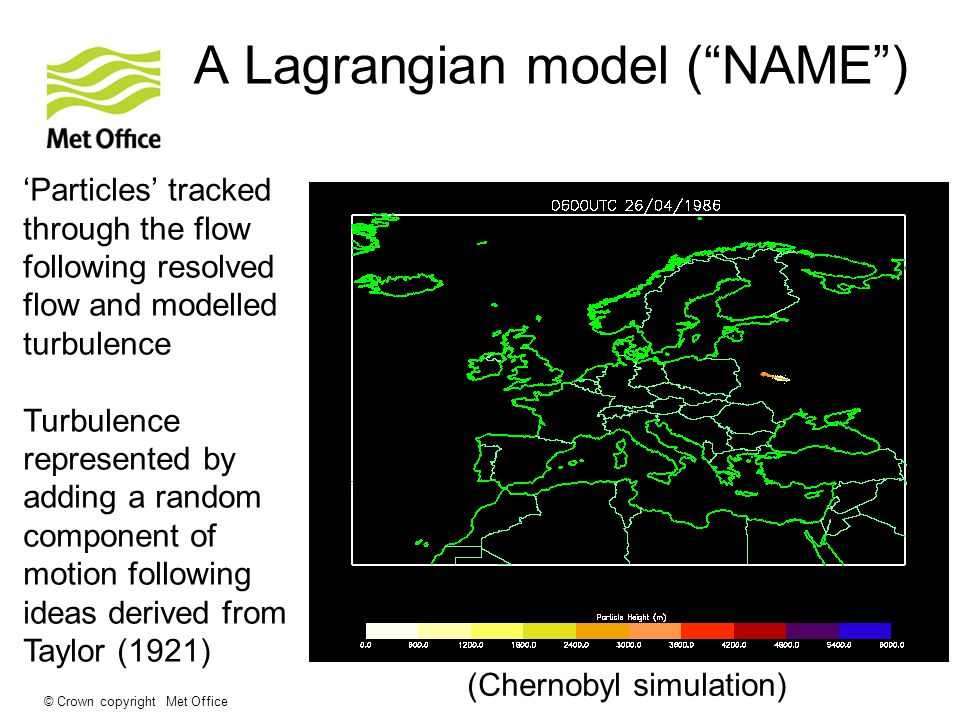 © Crown copyright Met Office A Lagrangian model ( NAME ) 'Particles' tracked through the flow following resolved flow and modelled turbulence Turbulence represented by adding a random component of motion following ideas derived from Taylor (1921) (Chernobyl simulation)