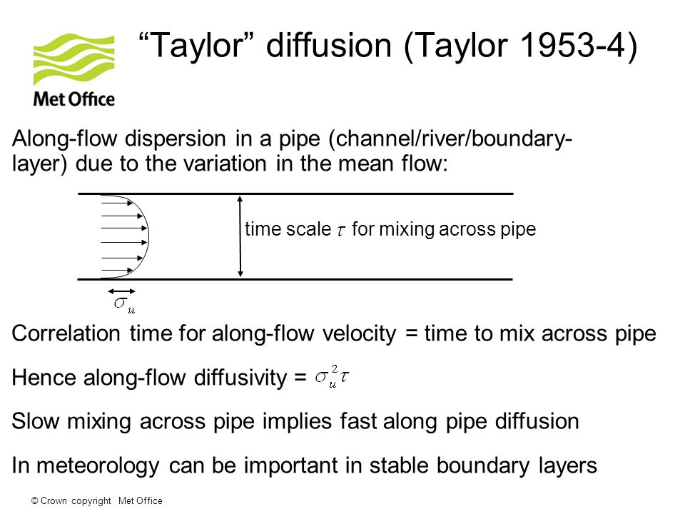 © Crown copyright Met Office Taylor diffusion (Taylor 1953-4) Along-flow dispersion in a pipe (channel/river/boundary- layer) due to the variation in the mean flow: time scale for mixing across pipe Correlation time for along-flow velocity = time to mix across pipe Hence along-flow diffusivity = Slow mixing across pipe implies fast along pipe diffusion In meteorology can be important in stable boundary layers