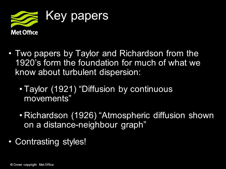 © Crown copyright Met Office Key papers Two papers by Taylor and Richardson from the 1920's form the foundation for much of what we know about turbulent dispersion: Taylor (1921) Diffusion by continuous movements Richardson (1926) Atmospheric diffusion shown on a distance-neighbour graph Contrasting styles!