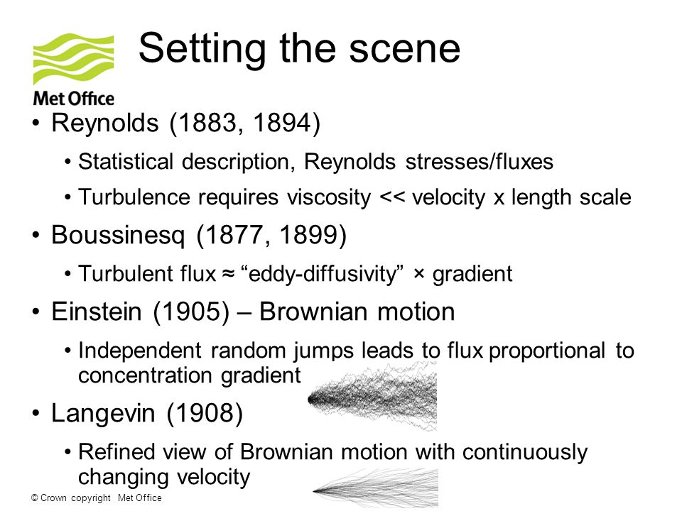 © Crown copyright Met Office Setting the scene Reynolds (1883, 1894) Statistical description, Reynolds stresses/fluxes Turbulence requires viscosity << velocity x length scale Boussinesq (1877, 1899) Turbulent flux ≈ eddy-diffusivity × gradient Einstein (1905) – Brownian motion Independent random jumps leads to flux proportional to concentration gradient Langevin (1908) Refined view of Brownian motion with continuously changing velocity