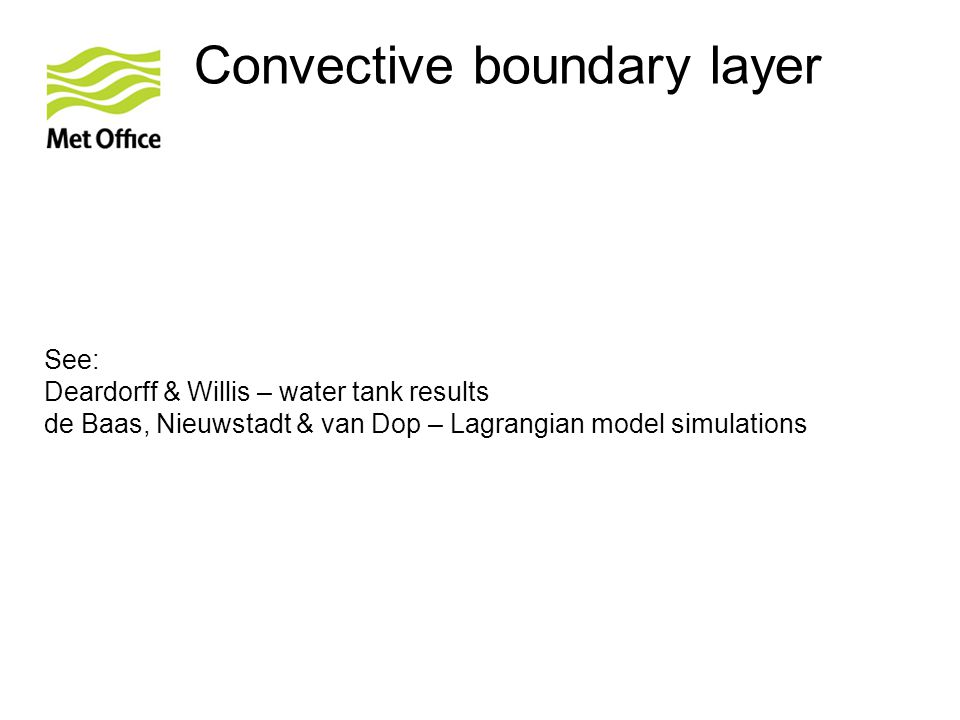 © Crown copyright Met Office Convective boundary layer See: Deardorff & Willis – water tank results de Baas, Nieuwstadt & van Dop – Lagrangian model simulations