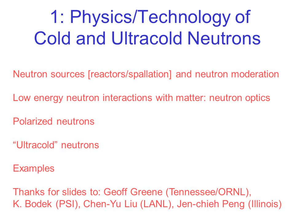 1: Physics/Technology of Cold and Ultracold Neutrons Neutron sources [reactors/spallation] and neutron moderation Low energy neutron interactions with
