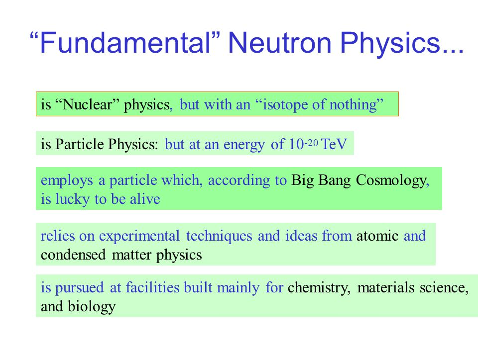 Neutron Properties Mass: m n =939.566 MeV [m n > m p + m e, neutrons can decay] Size: r n ~10 -5 Angstrom=1 Fermi [area~ 10 -25 cm 2 =0.1 barn ] Internal Structure: quarks [ddu, m d ~ m u ~few MeV ] + gluons Electric charge: q n =0, electrically neutral [q n <10 -22 e] Spin: s n = 1/2 [Fermi statistics] Magnetic Dipole Moment:  n /  p = -0.68497935(17) Electric Dipole Moment: zero[d n < 10 -26 e-cm] Lifetime:  n =885.5 +/- 1.0 seconds