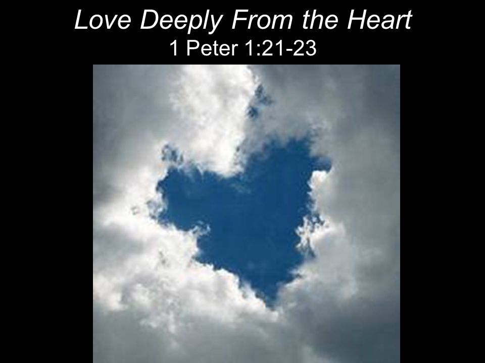 Love Deeply From the Heart 1 Peter 1:21-23