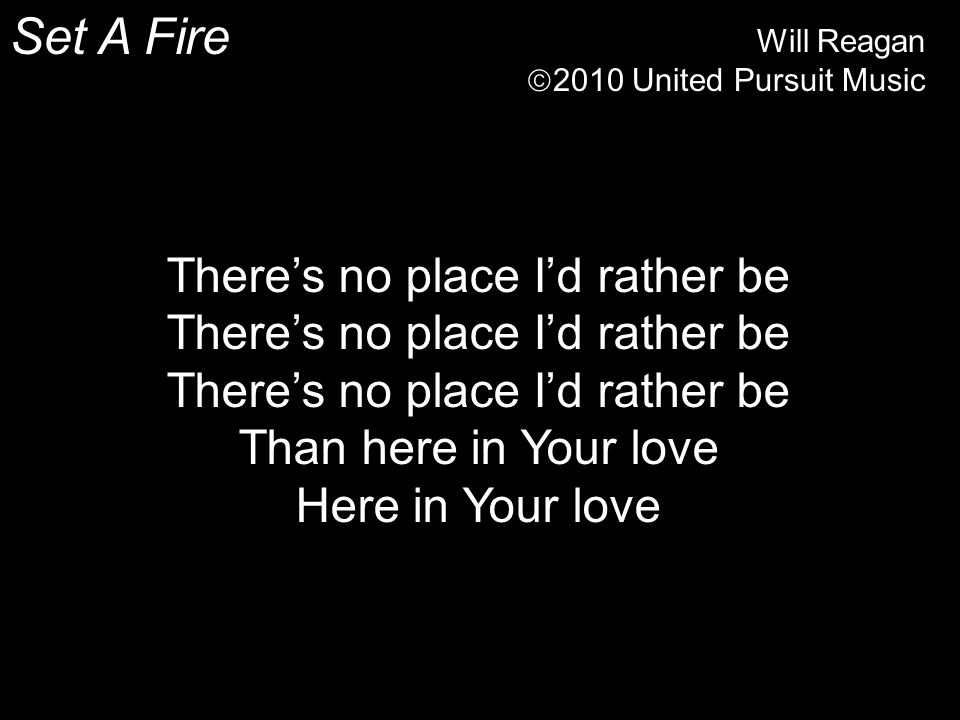 Set A Fire Will Reagan  2010 United Pursuit Music There's no place I'd rather be Than here in Your love Here in Your love