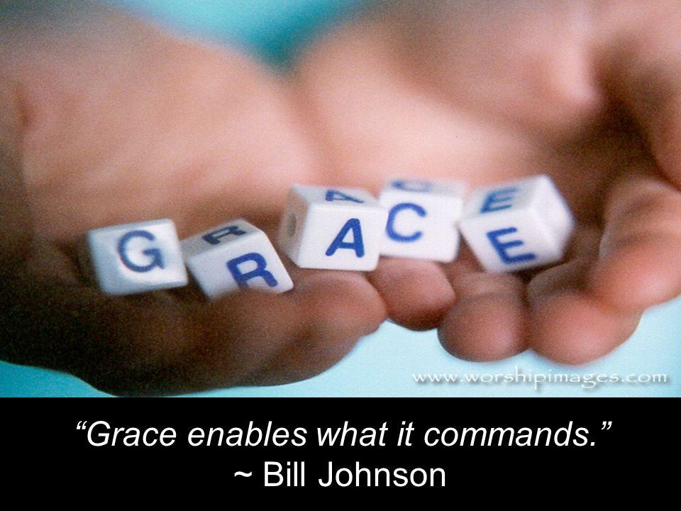 """Grace enables what it commands."" ~ Bill Johnson"