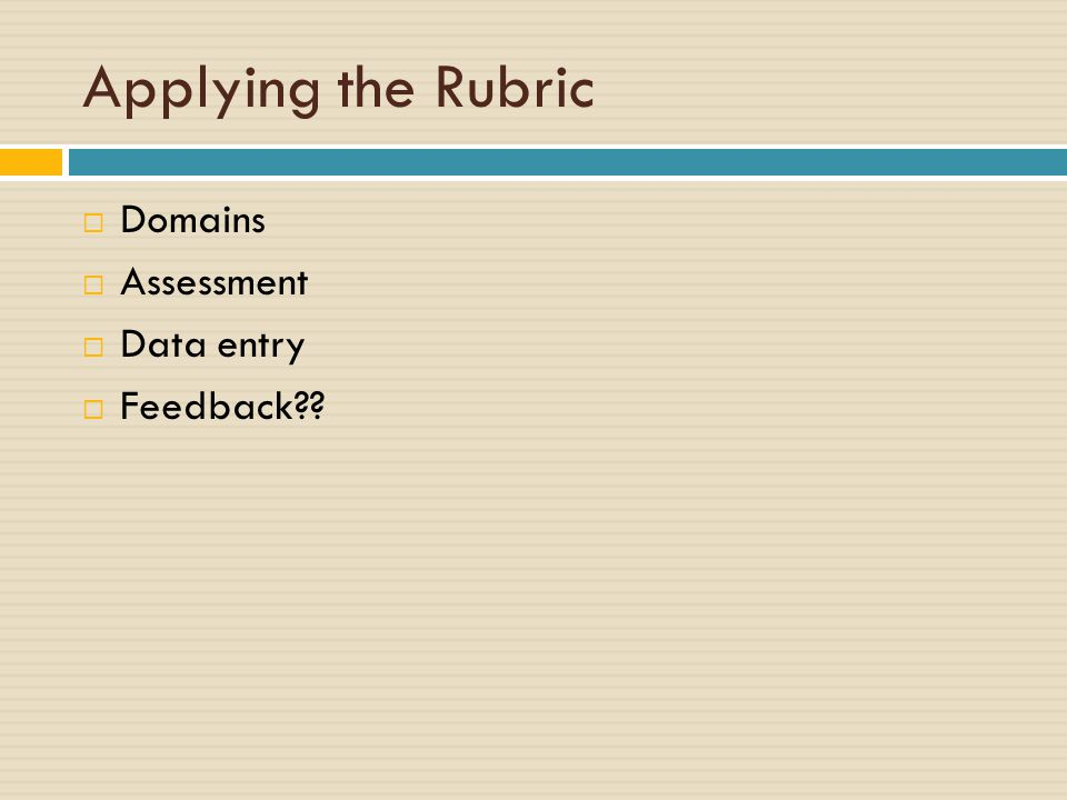 Applying the Rubric  Domains  Assessment  Data entry  Feedback??