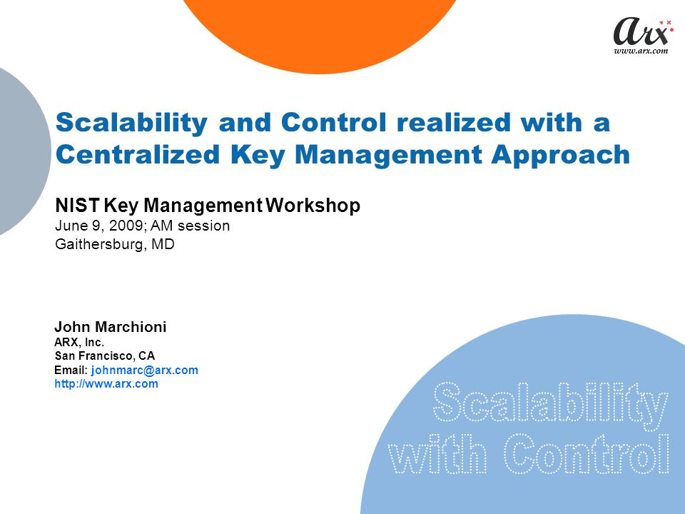 Scalability and Control realized with a Centralized Key Management Approach NIST Key Management Workshop June 9, 2009; AM session Gaithersburg, MD John Marchioni ARX, Inc.