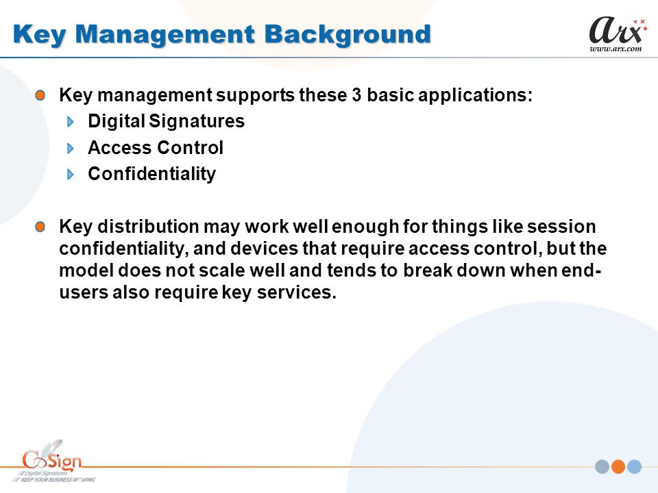 Key Management Background Key management supports these 3 basic applications: Digital Signatures Access Control Confidentiality Key distribution may work well enough for things like session confidentiality, and devices that require access control, but the model does not scale well and tends to break down when end- users also require key services.