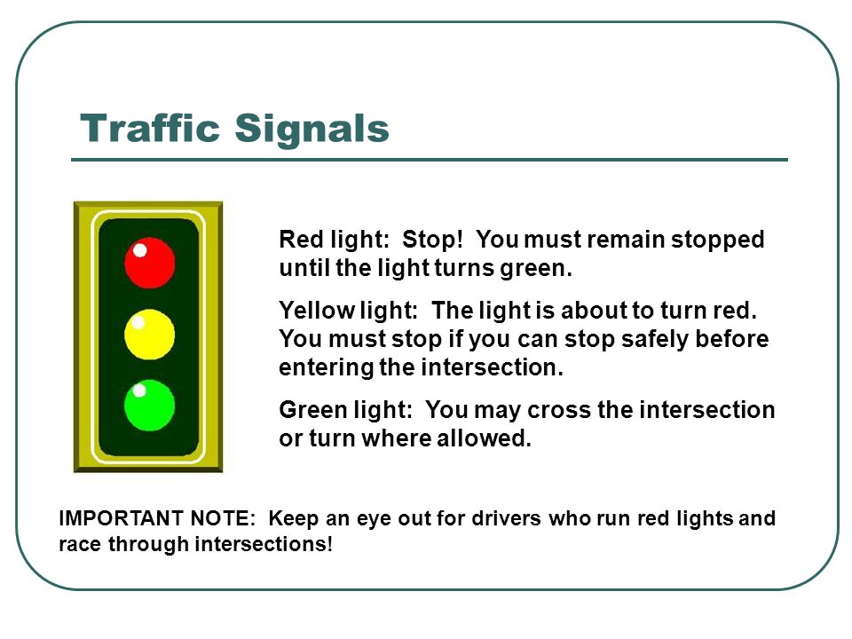 Traffic Signals Red light: Stop! You must remain stopped until the light turns green. Yellow light: The light is about to turn red. You must stop if y