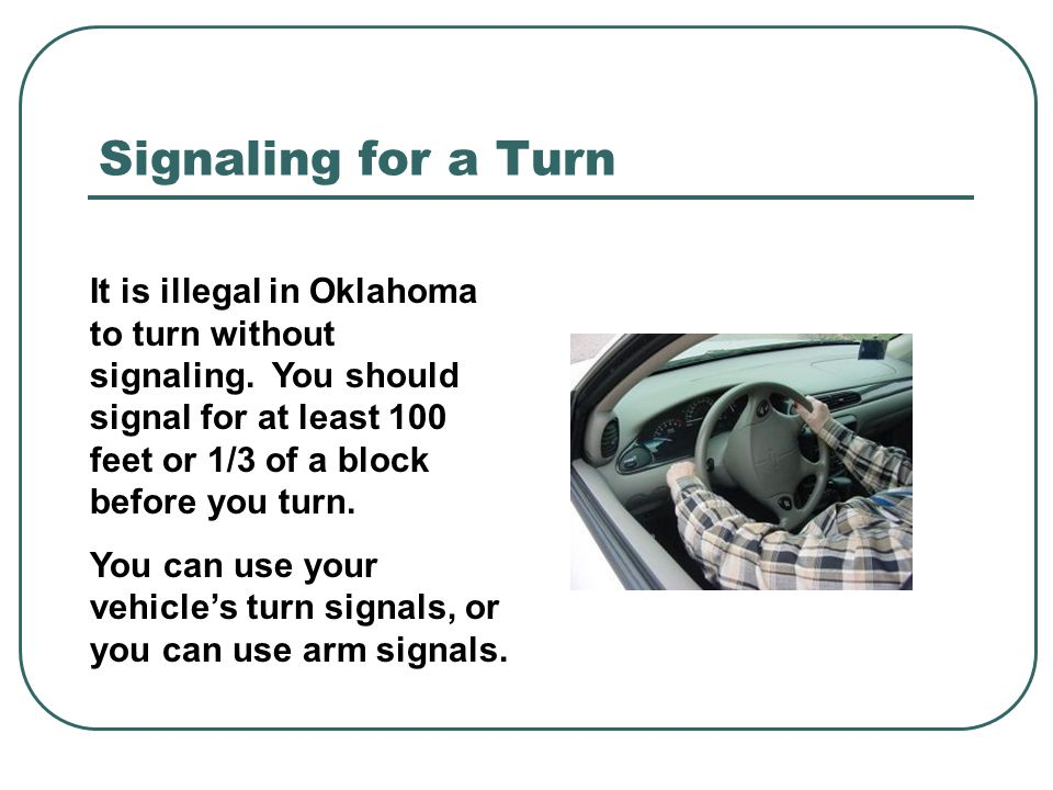 Signaling for a Turn It is illegal in Oklahoma to turn without signaling. You should signal for at least 100 feet or 1/3 of a block before you turn. Y