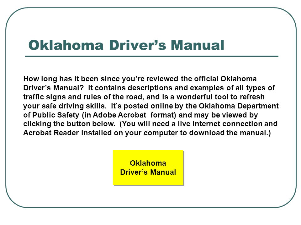 Oklahoma Driver's Manual How long has it been since you're reviewed the official Oklahoma Driver's Manual? It contains descriptions and examples of al