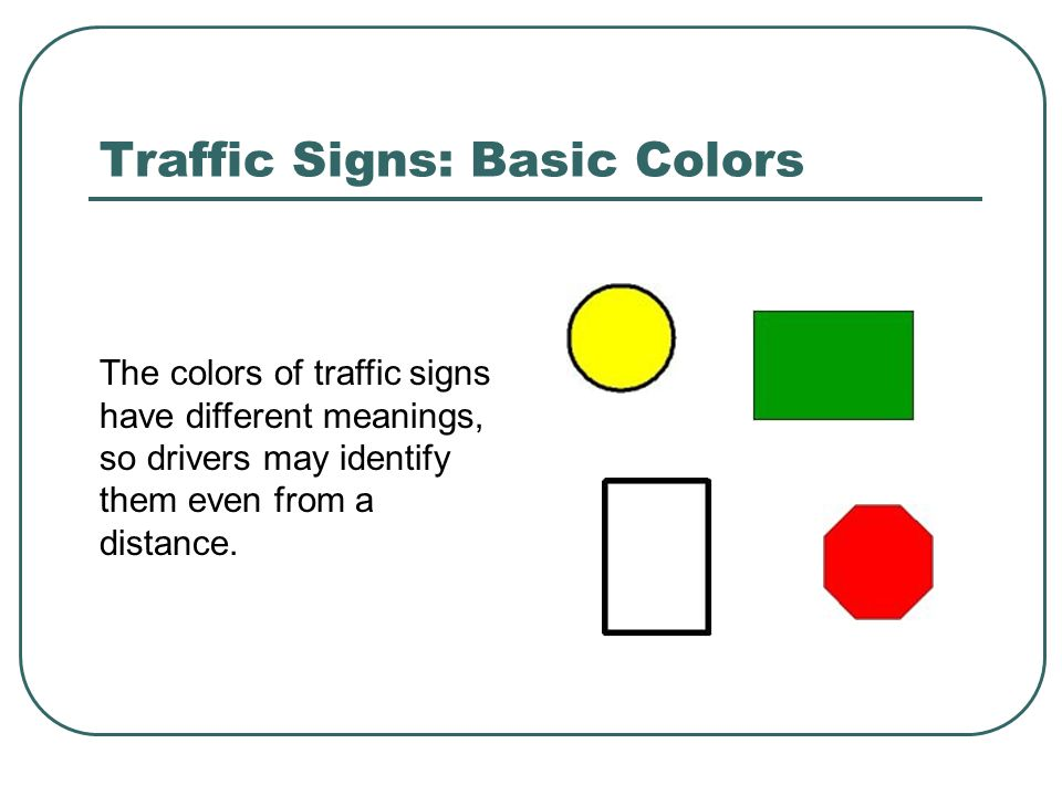 Traffic Signs: Basic Colors The colors of traffic signs have different meanings, so drivers may identify them even from a distance.