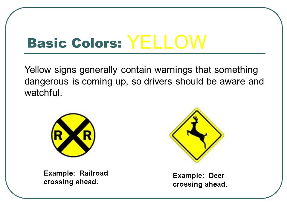 Basic Colors: Yellow signs generally contain warnings that something dangerous is coming up, so drivers should be aware and watchful. Example: Railroa