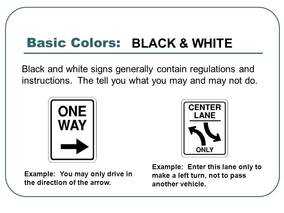 Basic Colors: Black and white signs generally contain regulations and instructions. The tell you what you may and may not do. Example: You may only dr