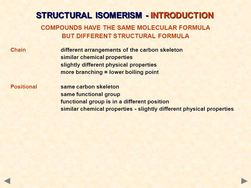 STRUCTURAL ISOMERISM - INTRODUCTION COMPOUNDS HAVE THE SAME MOLECULAR FORMULA BUT DIFFERENT STRUCTURAL FORMULA Chaindifferent arrangements of the carbon skeleton similar chemical properties slightly different physical properties more branching = lower boiling point Positionalsame carbon skeleton same functional group functional group is in a different position similar chemical properties - slightly different physical properties Functional Groupdifferent functional group different chemical properties different physical properties Sometimes more than one type of isomerism occurs in the same molecule.