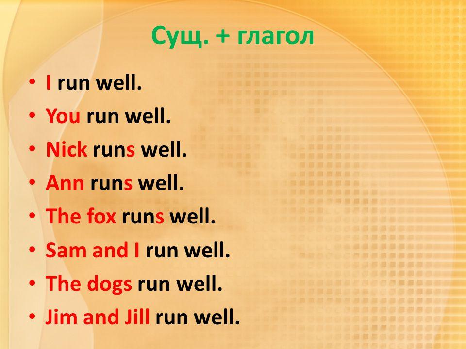 Сущ. + глагол I run well. You run well. Nick runs well. Ann runs well. The fox runs well. Sam and I run well. The dogs run well. Jim and Jill run well