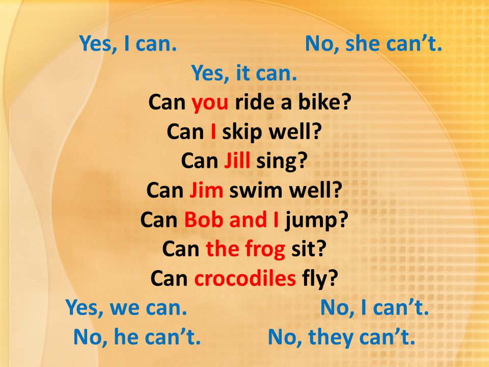 Yes, I can. No, she can't. Yes, it can. Can you ride a bike? Can I skip well? Can Jill sing? Can Jim swim well? Can Bob and I jump? Can the frog sit?