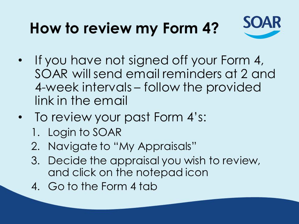 Login to SOAR Click My Appraisals Click Appraisals tab Your Appraisal History is listed, latest one at the top To view an appraisal's details, submitted forms / docs, or the Form 4 (if done using SOAR), click on the corresponding notepad icon under the Edit column For GPs, brown notepad icons mean that appraisal was done using online appraisal forms; white icons signify old/paper forms For Secondary Care users, only appraisals done using online forms are recorded on SOAR