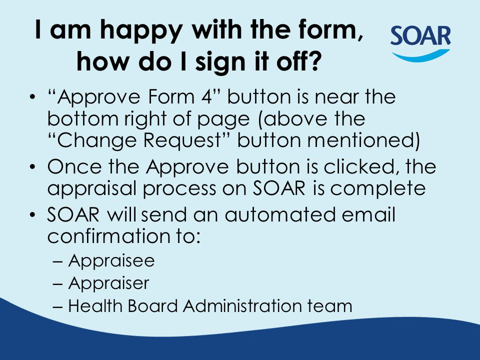 Approve Form 4 button is near the bottom right of page (above the Change Request button mentioned) Once the Approve button is clicked, the appraisal process on SOAR is complete SOAR will send an automated email confirmation to: – Appraisee – Appraiser – Health Board Administration team I am happy with the form, how do I sign it off