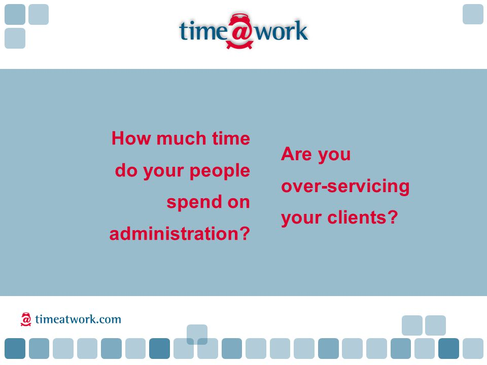 Are you over-servicing your clients How much time do your people spend on administration