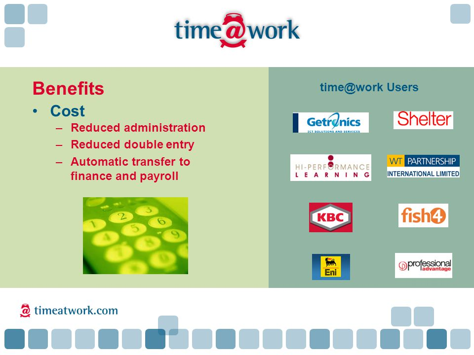 Cost –Reduced administration –Reduced double entry –Automatic transfer to finance and payroll Benefits time@work Users