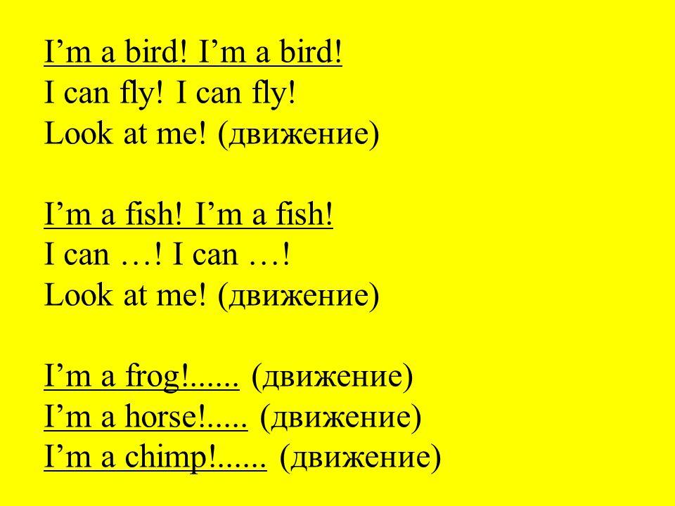 I'm a bird! I can fly! Look at me! (движение) I'm a fish! I can …! Look at me! (движение) I'm a frog!...... (движение) I'm a horse!..... (движение) I'