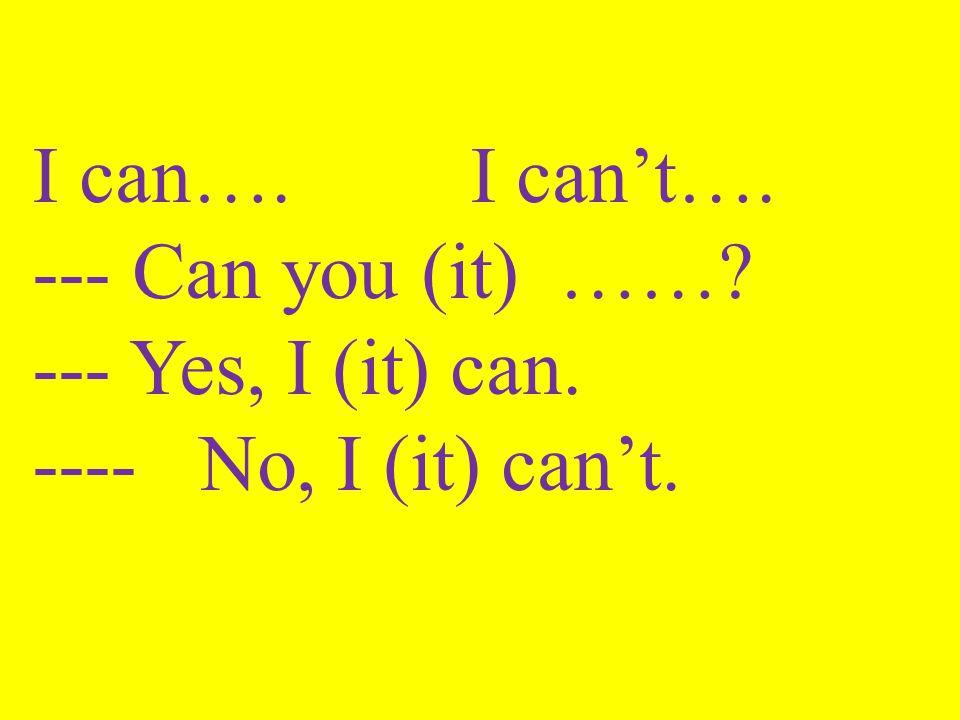 I can…. I can't…. --- Can you (it) ……? --- Yes, I (it) can. ---- No, I (it) can't.