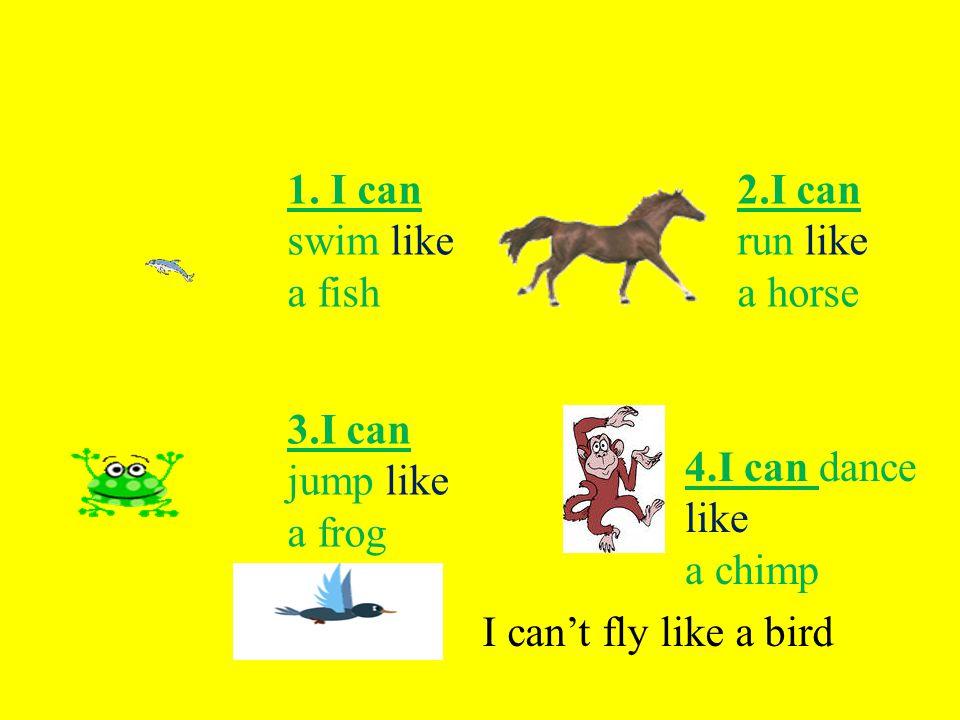 1. I can swim like а fish 2.I can run like a horse 3.I can jump like a frog 4.I can dance like a chimp I can't fly like a bird