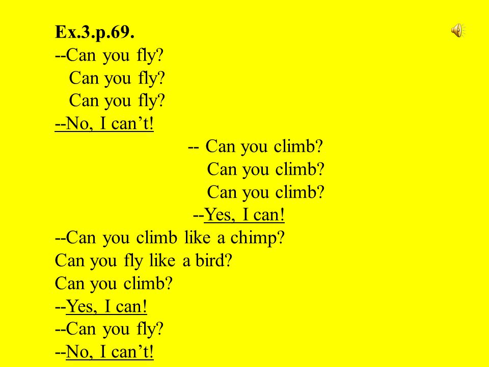 Ex.3.p.69. --Can you fly? Can you fly? --No, I can't! -- Can you climb? Can you climb? --Yes, I can! --Can you climb like a chimp? Can you fly like a