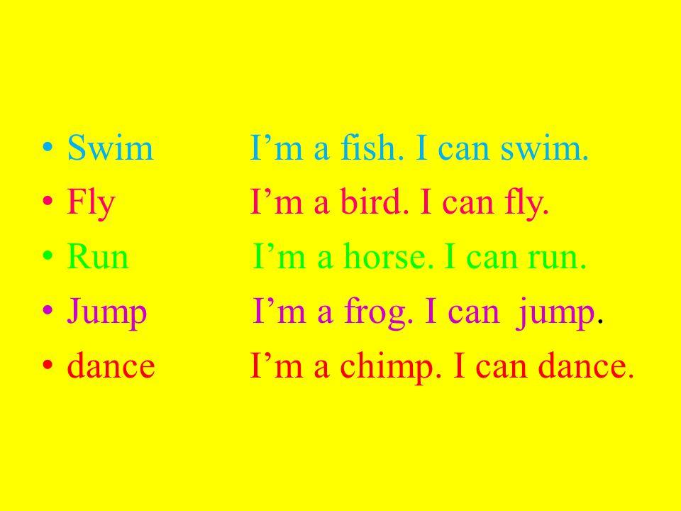 Swim I'm a fish. I can swim. Fly I'm a bird. I can fly. Run I'm a horse. I can run. Jump I'm a frog. I can jump. dance I'm a chimp. I can dance.