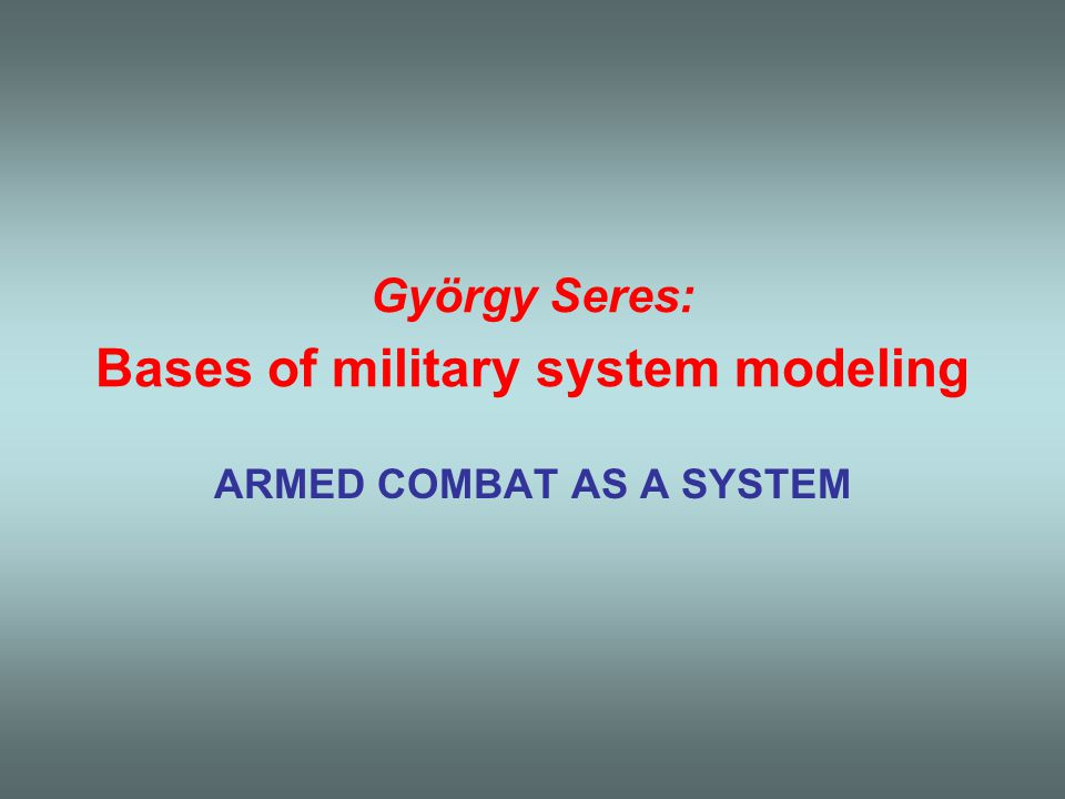 György Seres: Bases of military system modeling ARMED COMBAT AS A SYSTEM