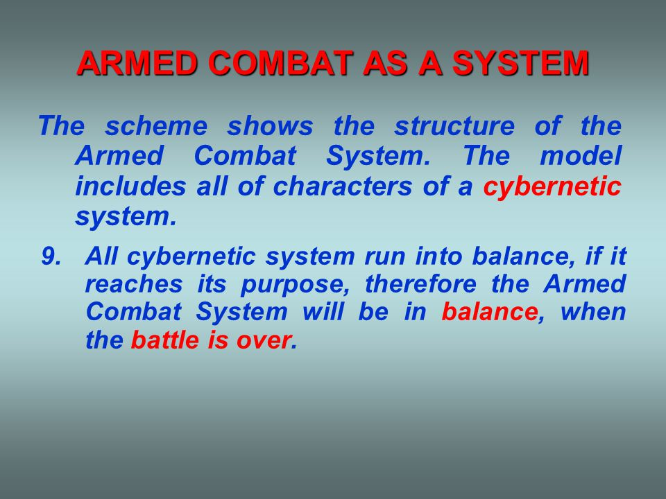 ARMED COMBAT AS A SYSTEM 9.All cybernetic system run into balance, if it reaches its purpose, therefore the Armed Combat System will be in balance, when the battle is over.