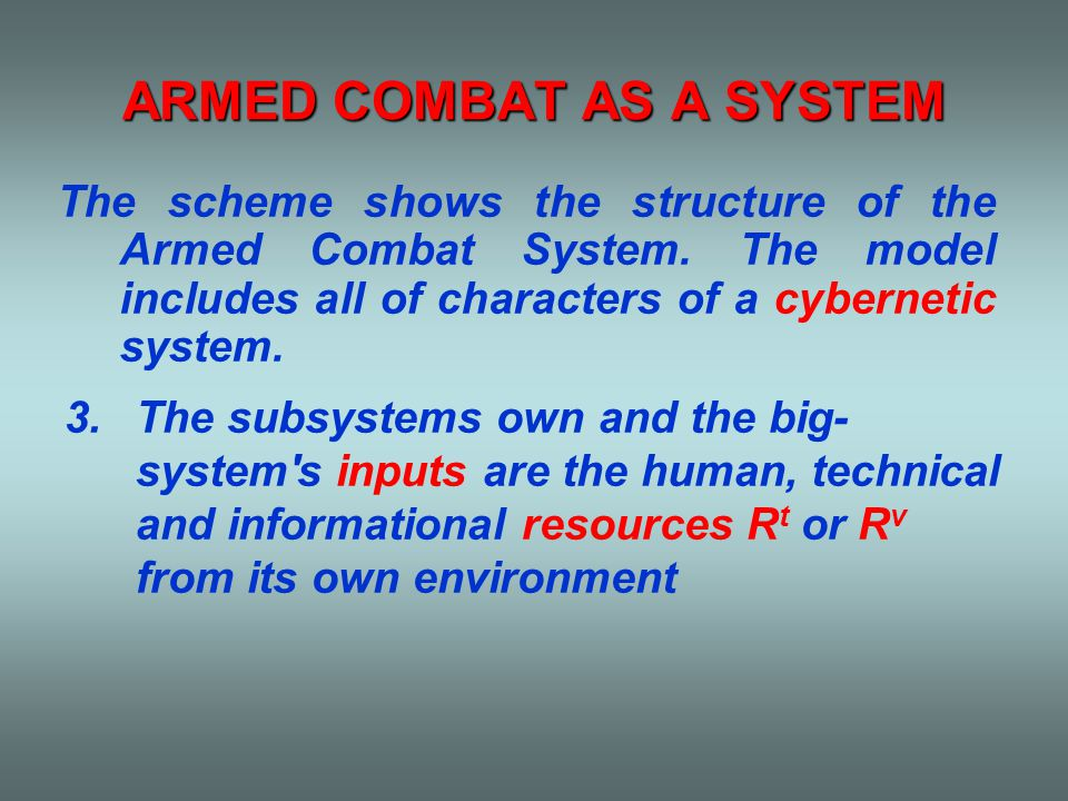 ARMED COMBAT AS A SYSTEM 3.The subsystems own and the big- system s inputs are the human, technical and informational resources R t or R v from its own environment The scheme shows the structure of the Armed Combat System.