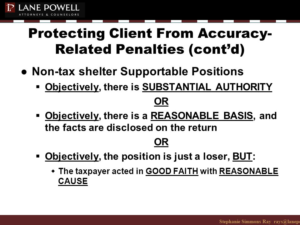 Stephanie Simmons Ray rays@lanepowell.com 206-223-7401© 2008 Lane Powell PC Protecting Client From Accuracy- Related Penalties (cont'd) ● Non-tax shelter Supportable Positions  Objectively, there is SUBSTANTIAL AUTHORITY OR  Objectively, there is a REASONABLE BASIS, and the facts are disclosed on the return OR  Objectively, the position is just a loser, BUT: wThe taxpayer acted in GOOD FAITH with REASONABLE CAUSE