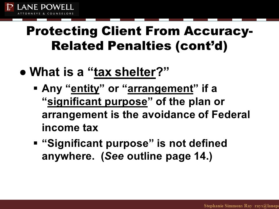 Stephanie Simmons Ray rays@lanepowell.com 206-223-7401© 2008 Lane Powell PC Protecting Client From Accuracy- Related Penalties (cont'd) ● What is a tax shelter  Any entity or arrangement if a significant purpose of the plan or arrangement is the avoidance of Federal income tax  Significant purpose is not defined anywhere.