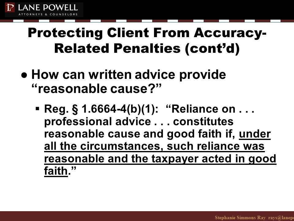 Stephanie Simmons Ray rays@lanepowell.com 206-223-7401© 2008 Lane Powell PC Protecting Client From Accuracy- Related Penalties (cont'd) ● How can written advice provide reasonable cause  Reg.