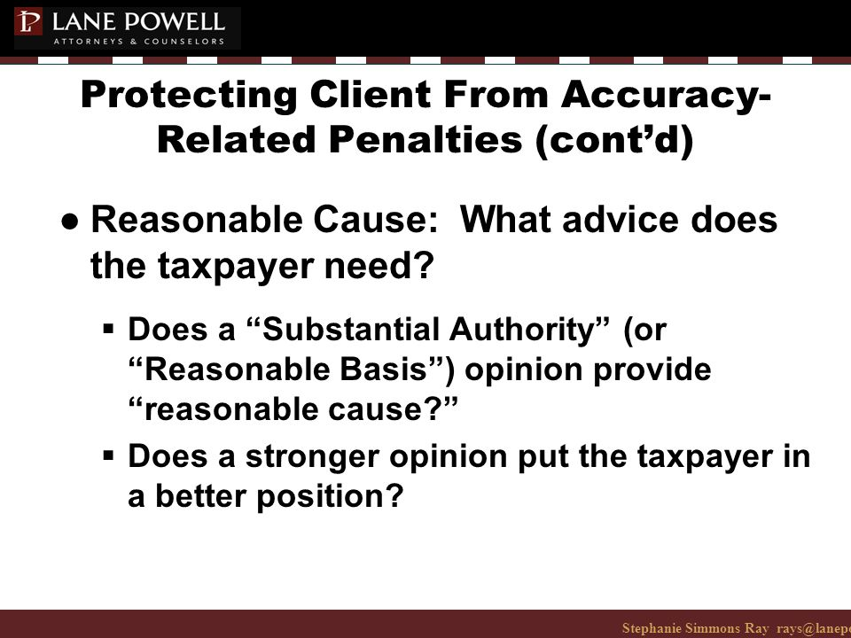 Stephanie Simmons Ray rays@lanepowell.com 206-223-7401© 2008 Lane Powell PC Protecting Client From Accuracy- Related Penalties (cont'd) ● Reasonable Cause: What advice does the taxpayer need.